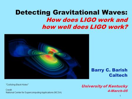 Detecting Gravitational Waves: How does LIGO work and how well does LIGO work? Barry C. Barish Caltech University of Kentucky 4-March-05 Colliding.