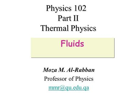 Physics 102 Part II Thermal Physics Moza M. Al-Rabban Professor of Physics Fluids.