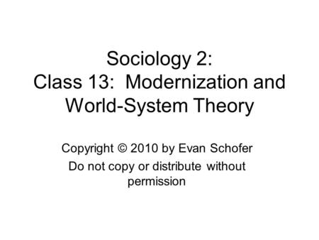 Sociology 2: Class 13: Modernization and World-System Theory Copyright © 2010 by Evan Schofer Do not copy or distribute without permission.