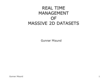 Gunnar Misund1 REAL TIME MANAGEMENT OF MASSIVE 2D DATASETS Gunnar Misund.