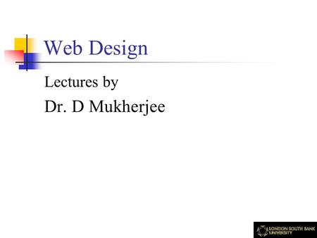 Web Design Lectures by Dr. D Mukherjee. Acknowledgements The contents of this presentation are based on published articles and books which, among others,
