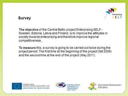 Survey The objective of the Central Baltic project Enterprising SELF - Sweden, Estonia, Latvia and Finland, is to improve the attitudes in society towards.