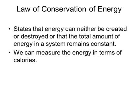 Law of Conservation of Energy States that energy can neither be created or destroyed or that the total amount of energy in a system remains constant. We.