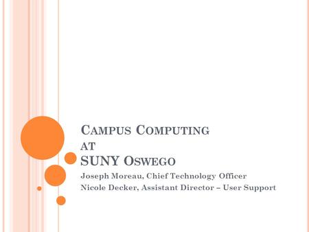 C AMPUS C OMPUTING AT SUNY O SWEGO Joseph Moreau, Chief Technology Officer Nicole Decker, Assistant Director – User Support.
