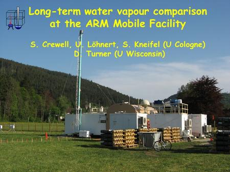 COPS Workshop, 27-29 February 2008 Long-term water vapour comparison at the ARM Mobile Facility S. Crewell, U. Löhnert, S. Kneifel (U Cologne) D. Turner.
