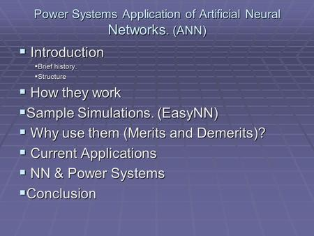 Power Systems Application of Artificial Neural Networks. (ANN)  Introduction  Brief history.  Structure  How they work  Sample Simulations. (EasyNN)
