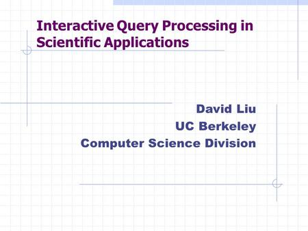 Interactive Query Processing in Scientific Applications David Liu UC Berkeley Computer Science Division.