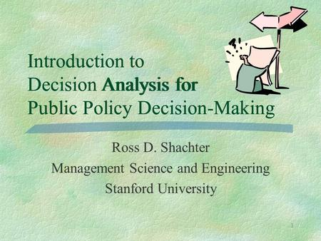 1 Introduction to Decision Analysis for Public Policy Decision-Making Ross D. Shachter Management Science and Engineering Stanford University Introduction.