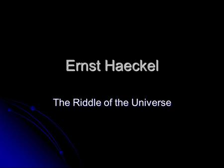 Ernst Haeckel The Riddle of the Universe. Hackel Trained as a Physician but abandoned practice after reading Origin of Species Trained as a Physician.