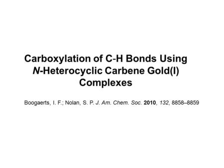 Carboxylation of C-H Bonds Using N-Heterocyclic Carbene Gold(I) Complexes Boogaerts, I. F.; Nolan, S. P. J. Am. Chem. Soc. 2010, 132, 8858–8859.