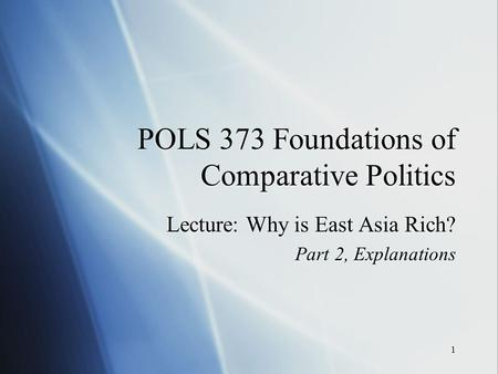 1 POLS 373 Foundations of Comparative Politics Lecture: Why is East Asia Rich? Part 2, Explanations Lecture: Why is East Asia Rich? Part 2, Explanations.