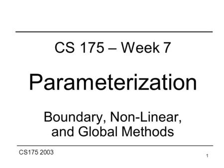 CS175 2003 1 CS 175 – Week 7 Parameterization Boundary, Non-Linear, and Global Methods.
