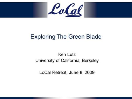 Exploring The Green Blade Ken Lutz University of California, Berkeley LoCal Retreat, June 8, 2009.