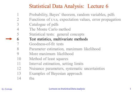 G. Cowan Lectures on Statistical Data Analysis 1 Statistical Data Analysis: Lecture 6 1Probability, Bayes' theorem, random variables, pdfs 2Functions of.