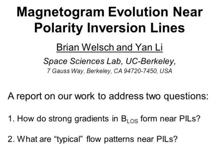 Magnetogram Evolution Near Polarity Inversion Lines Brian Welsch and Yan Li Space Sciences Lab, UC-Berkeley, 7 Gauss Way, Berkeley, CA 94720-7450, USA.