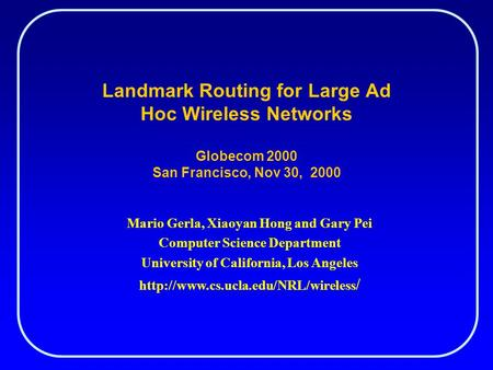 Landmark Routing for Large Ad Hoc Wireless Networks Globecom 2000 San Francisco, Nov 30, 2000 Mario Gerla, Xiaoyan Hong and Gary Pei Computer Science Department.