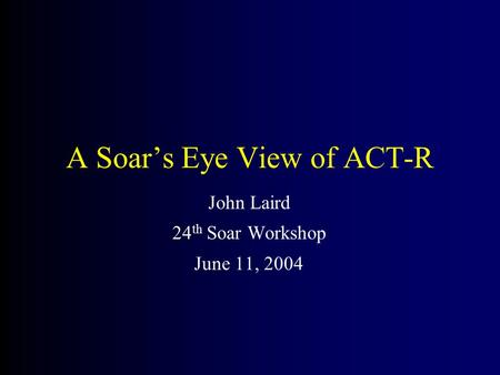 A Soar's Eye View of ACT-R John Laird 24 th Soar Workshop June 11, 2004.