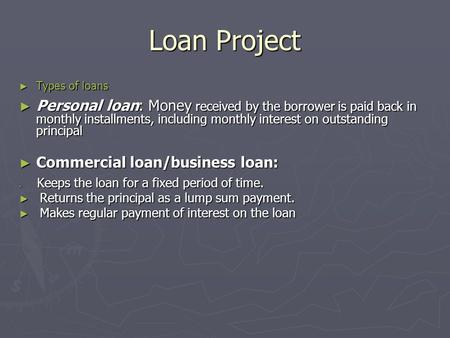 Loan Project ► Types of loans ► Personal loan: Money received by the borrower is paid back in monthly installments, including monthly interest on outstanding.