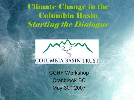Climate Change in the Columbia Basin Starting the Dialogue CCRF Workshop Cranbrook BC May 30 th 2007.