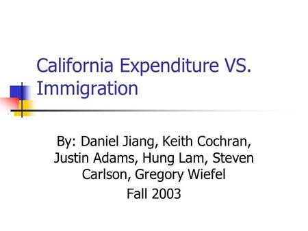 California Expenditure VS. Immigration By: Daniel Jiang, Keith Cochran, Justin Adams, Hung Lam, Steven Carlson, Gregory Wiefel Fall 2003.