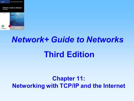 Chapter 11: Networking with TCP/IP and the Internet Network+ Guide to Networks Third Edition.
