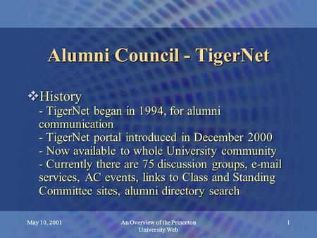 May 10, 2001An Overview of the Princeton University Web 1 Alumni Council - TigerNet  History - TigerNet began in 1994, for alumni communication - TigerNet.