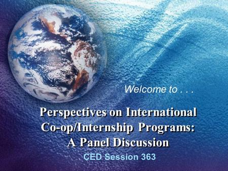 Perspectives on International Co-op/Internship Programs: A Panel Discussion CED Session 363 Welcome to...