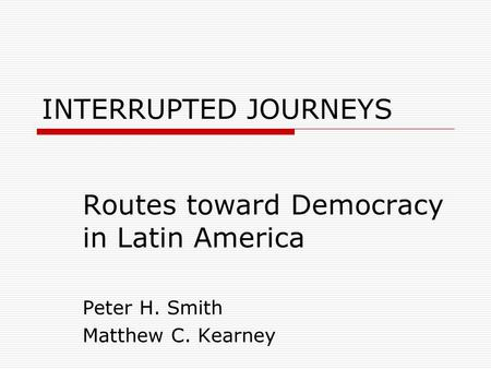 INTERRUPTED JOURNEYS Routes toward Democracy in Latin America Peter H. Smith Matthew C. Kearney.