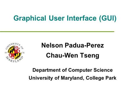 Graphical User Interface (GUI) Nelson Padua-Perez Chau-Wen Tseng Department of Computer Science University of Maryland, College Park.