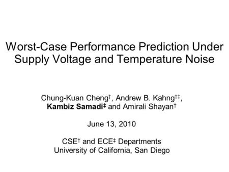 Worst-Case Performance Prediction Under Supply Voltage and Temperature Noise Chung-Kuan Cheng †, Andrew B. Kahng †‡, Kambiz Samadi ‡ and Amirali Shayan.