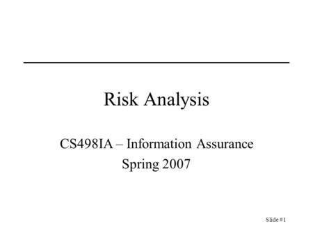 Slide #1 Risk Analysis CS498IA – Information Assurance Spring 2007.