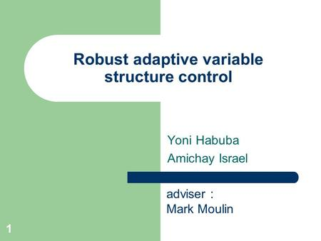 1 Robust adaptive variable structure control Yoni Habuba Amichay Israel adviser : Mark Moulin.