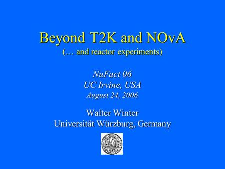 Beyond T2K and NOvA (… and reactor experiments) NuFact 06 UC Irvine, USA August 24, 2006 Walter Winter Universität Würzburg, Germany.