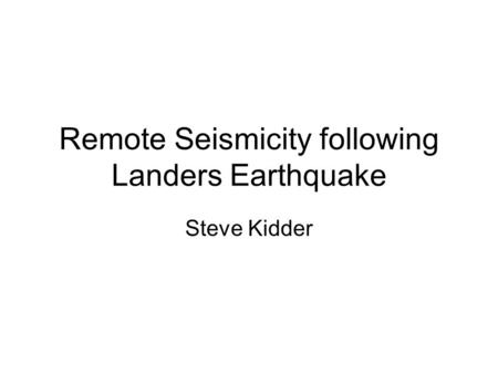 Remote Seismicity following Landers Earthquake Steve Kidder.