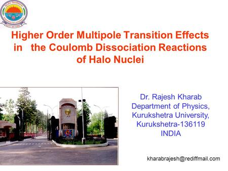 Higher Order Multipole Transition Effects in the Coulomb Dissociation Reactions of Halo Nuclei Dr. Rajesh Kharab Department of Physics, Kurukshetra University,