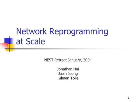 1 Network Reprogramming at Scale NEST Retreat January, 2004 Jonathan Hui Jaein Jeong Gilman Tolle.