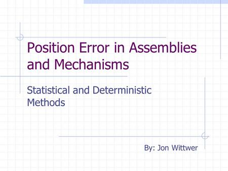 Position Error in Assemblies and Mechanisms Statistical and Deterministic Methods By: Jon Wittwer.
