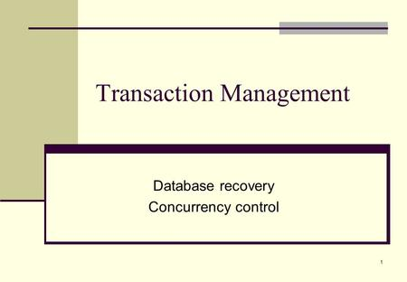 1 Transaction Management Database recovery Concurrency control.