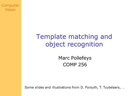 Computer Vision Template matching and object recognition Marc Pollefeys COMP 256 Some slides and illustrations from D. Forsyth, T. Tuytelaars, …