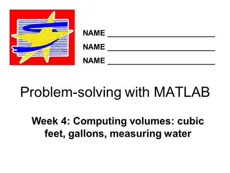 Problem-solving with MATLAB Week 4: Computing volumes: cubic feet, gallons, measuring water NAME _________________________.