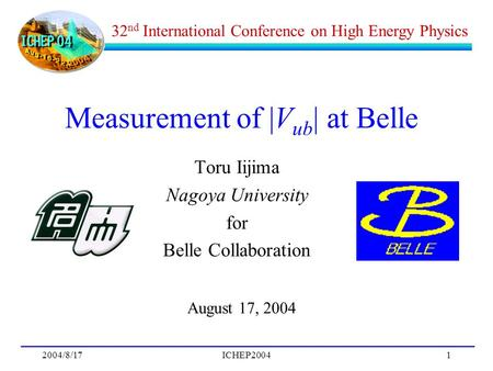 2004/8/17ICHEP20041 Measurement of |V ub | at Belle Toru Iijima Nagoya University for Belle Collaboration August 17, 2004 32 nd International Conference.