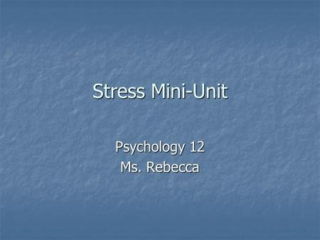 Stress Mini-Unit Psychology 12 Ms. Rebecca. Do Now What are some causes of stress in your life right now? What are some causes of stress in your life.