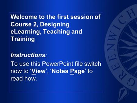 1 Welcome to the first session of Course 2, Designing eLearning, Teaching and Training Instructions: To use this PowerPoint file switch now to 'View',