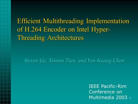 1 Efficient Multithreading Implementation of H.264 Encoder on Intel Hyper- Threading Architectures Steven Ge, Xinmin Tian, and Yen-Kuang Chen IEEE Pacific-Rim.