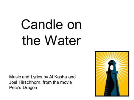 Candle on the Water Music and Lyrics by Al Kasha and Joel Hirschhorn, from the movie Pete's Dragon.