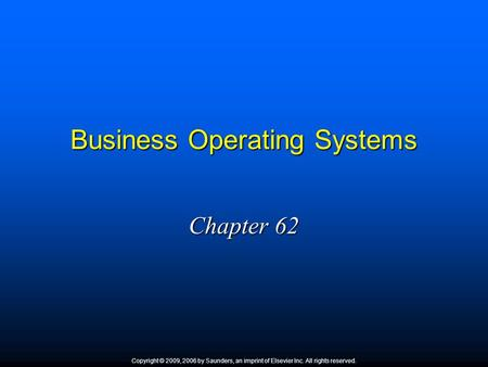 Business Operating Systems Chapter 62 Copyright © 2009, 2006 by Saunders, an imprint of Elsevier Inc. All rights reserved.