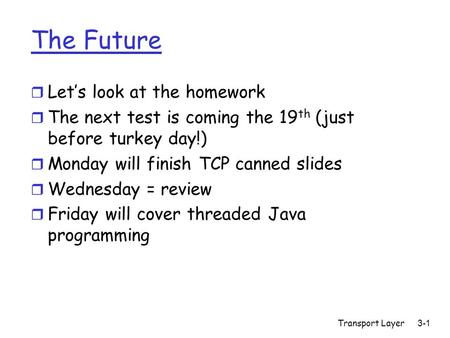 The Future r Let's look at the homework r The next test is coming the 19 th (just before turkey day!) r Monday will finish TCP canned slides r Wednesday.