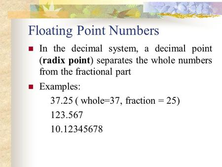 Floating Point Numbers In the decimal system, a decimal point (radix point) separates the whole numbers from the fractional part Examples: 37.25 ( whole=37,