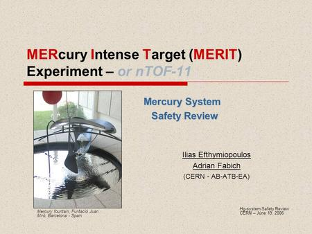 MERcury Intense Target (MERIT) Experiment – or nTOF-11 Mercury System Safety Review Ilias Efthymiopoulos Adrian Fabich (CERN - AB-ATB-EA) Hg-system Safety.
