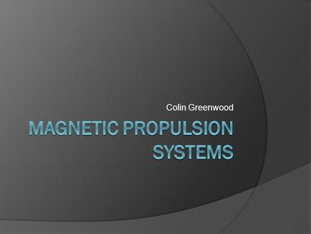 Colin Greenwood. What is it? Magnetic propulsion uses the concepts and applications of electromagnets in order to propel an object. This technology is.